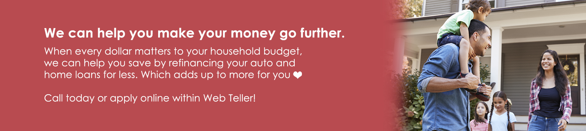 Make your money go further for your household budget. Refinance your home and auto loans today.